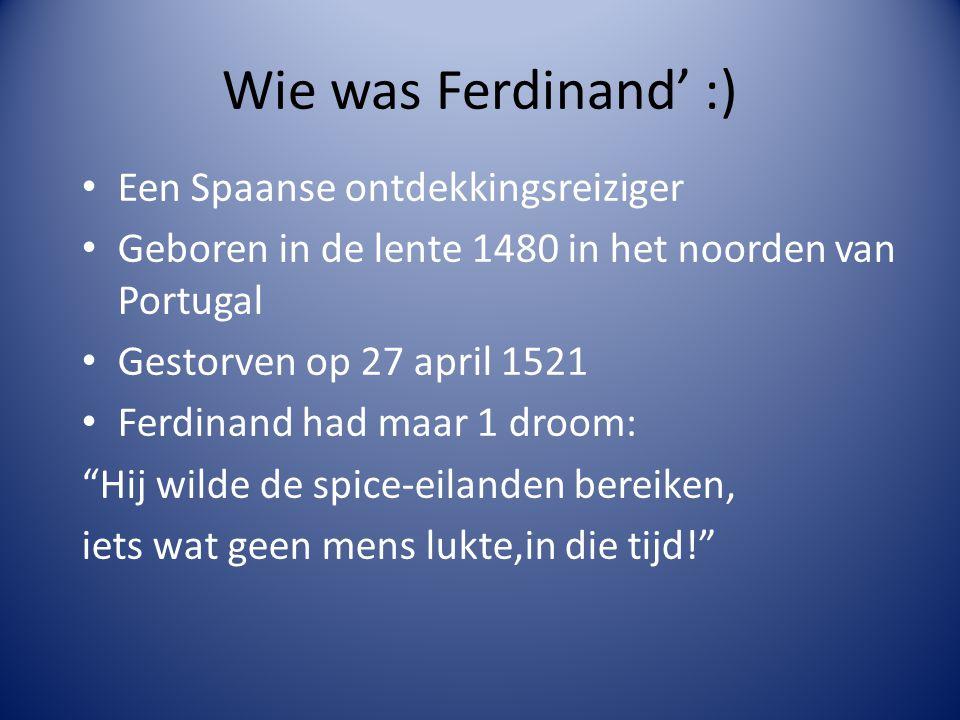 Wie was Ferdinand' :) Een Spaanse ontdekkingsreiziger Geboren in de lente 1480 in het noorden van Portugal Gestorven op 27 april 1521 Ferdinand had maar 1 droom: Hij wilde de spice-eilanden bereiken, iets wat geen mens lukte,in die tijd!