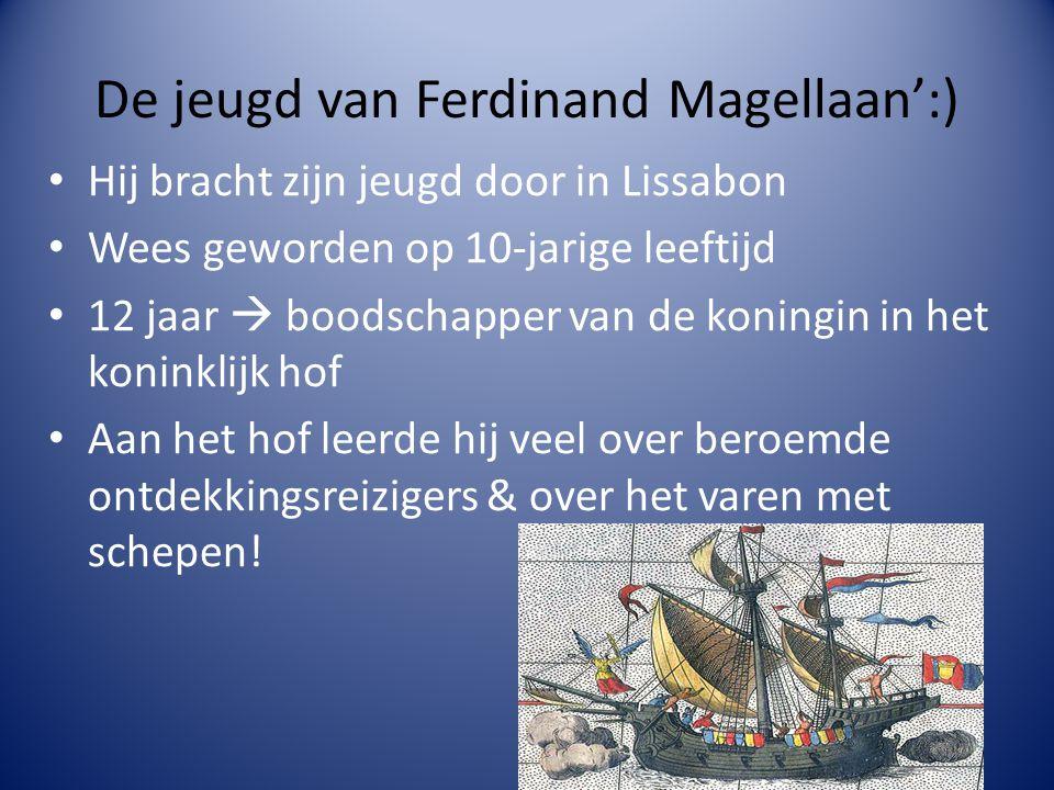 De jeugd van Ferdinand Magellaan':) Hij bracht zijn jeugd door in Lissabon Wees geworden op 10-jarige leeftijd 12 jaar  boodschapper van de koningin in het koninklijk hof Aan het hof leerde hij veel over beroemde ontdekkingsreizigers & over het varen met schepen!