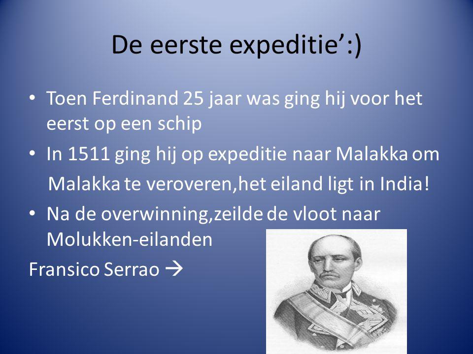 De eerste expeditie':) Toen Ferdinand 25 jaar was ging hij voor het eerst op een schip In 1511 ging hij op expeditie naar Malakka om Malakka te veroveren,het eiland ligt in India.