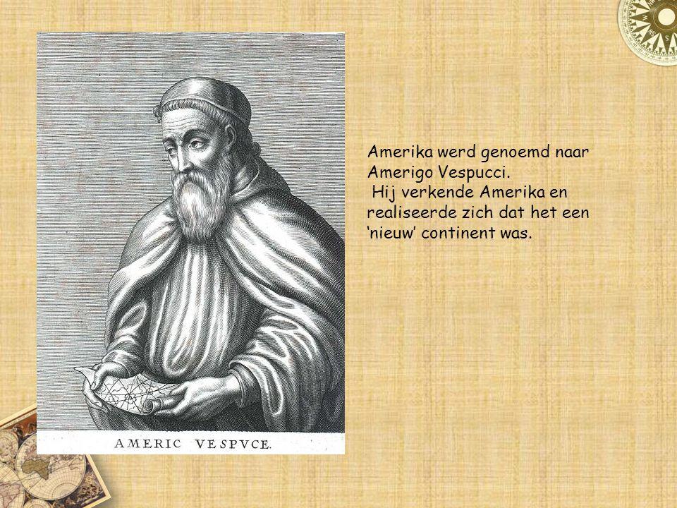 Amerika werd genoemd naar Amerigo Vespucci. Hij verkende Amerika en realiseerde zich dat het een 'nieuw' continent was.