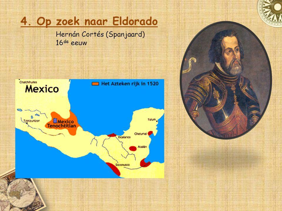 4. Op zoek naar Eldorado Hernán Cortés (Spanjaard) 16 de eeuw