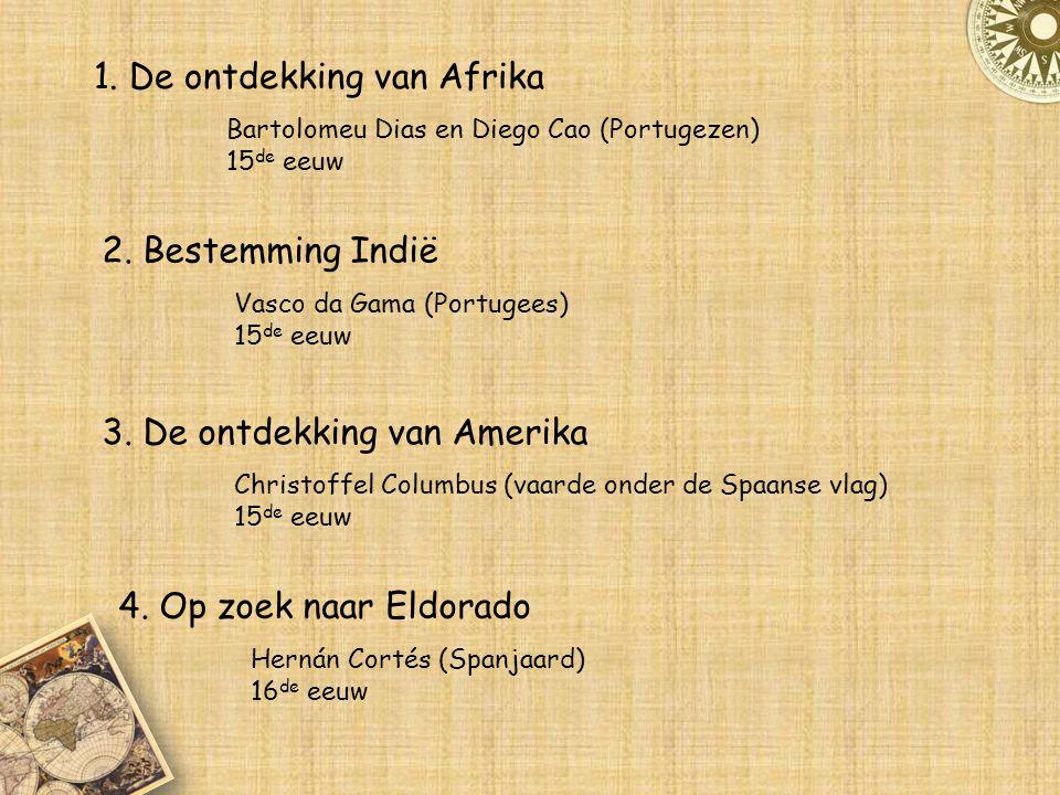1. De ontdekking van Afrika Bartolomeu Dias en Diego Cao (Portugezen) 15 de eeuw 2. Bestemming Indië Vasco da Gama (Portugees) 15 de eeuw 3. De ontdek