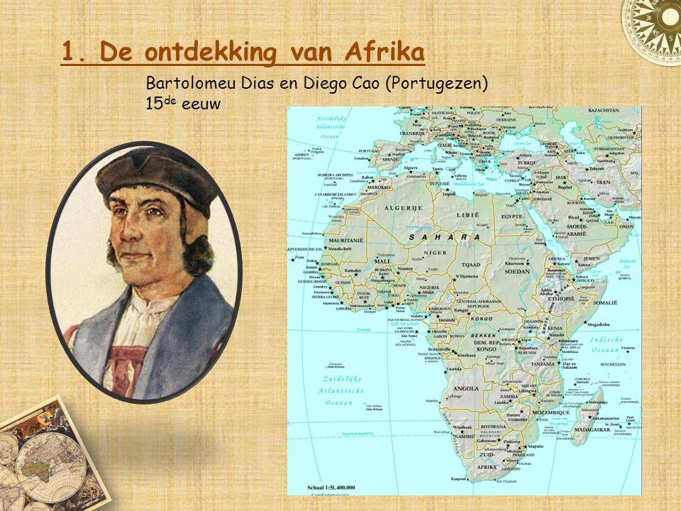 1. De ontdekking van Afrika Bartolomeu Dias en Diego Cao (Portugezen) 15 de eeuw