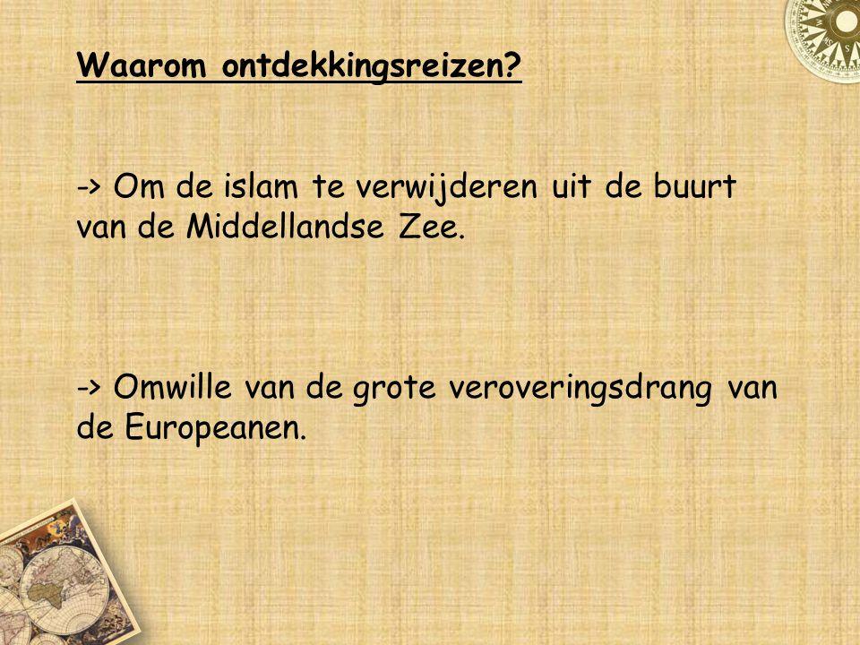 Waarom ontdekkingsreizen? -> Om de islam te verwijderen uit de buurt van de Middellandse Zee. -> Omwille van de grote veroveringsdrang van de European