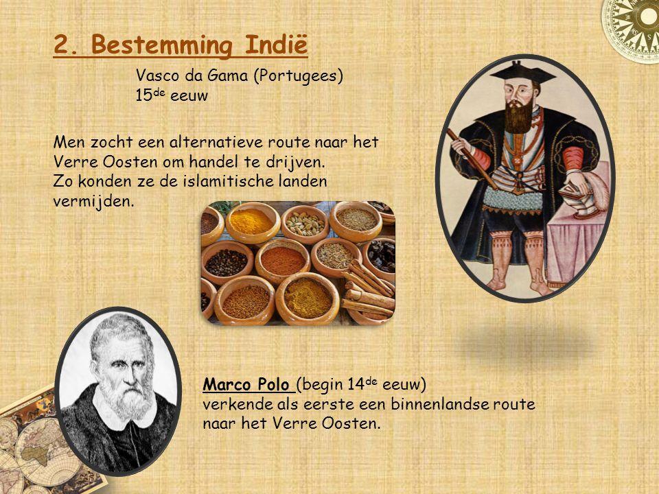 2. Bestemming Indië Vasco da Gama (Portugees) 15 de eeuw Men zocht een alternatieve route naar het Verre Oosten om handel te drijven. Zo konden ze de