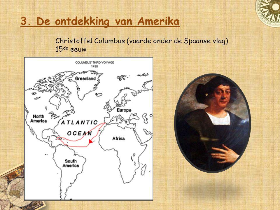 3. De ontdekking van Amerika Christoffel Columbus (vaarde onder de Spaanse vlag) 15 de eeuw