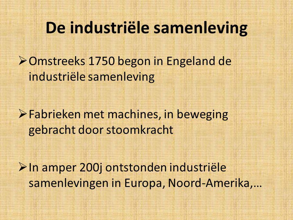 De industriële samenleving  Omstreeks 1750 begon in Engeland de industriële samenleving  Fabrieken met machines, in beweging gebracht door stoomkracht  In amper 200j ontstonden industriële samenlevingen in Europa, Noord-Amerika,…