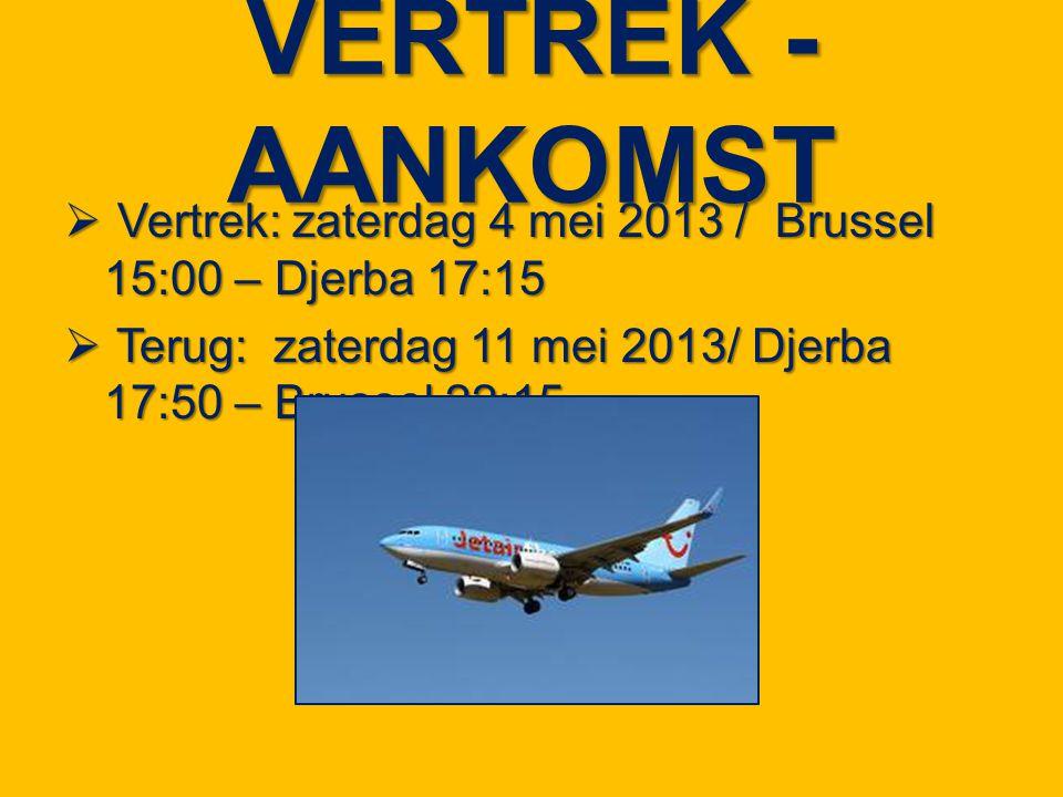 VERTREK - AANKOMST  Vertrek: zaterdag 4 mei 2013 / Brussel 15:00 – Djerba 17:15  Terug: zaterdag 11 mei 2013/ Djerba 17:50 – Brussel 22:15