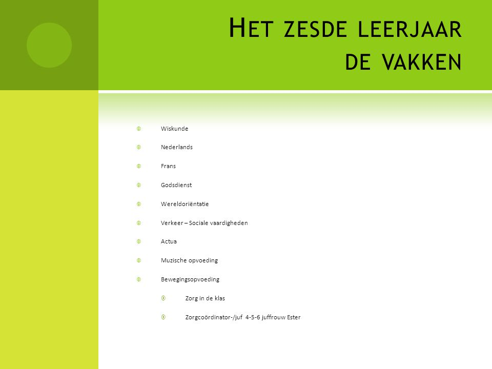 H ET ZESDE LEERJAAR DE VAKKEN  Wiskunde  Nederlands  Frans  Godsdienst  Wereldoriëntatie  Verkeer – Sociale vaardigheden  Actua  Muzische opvo