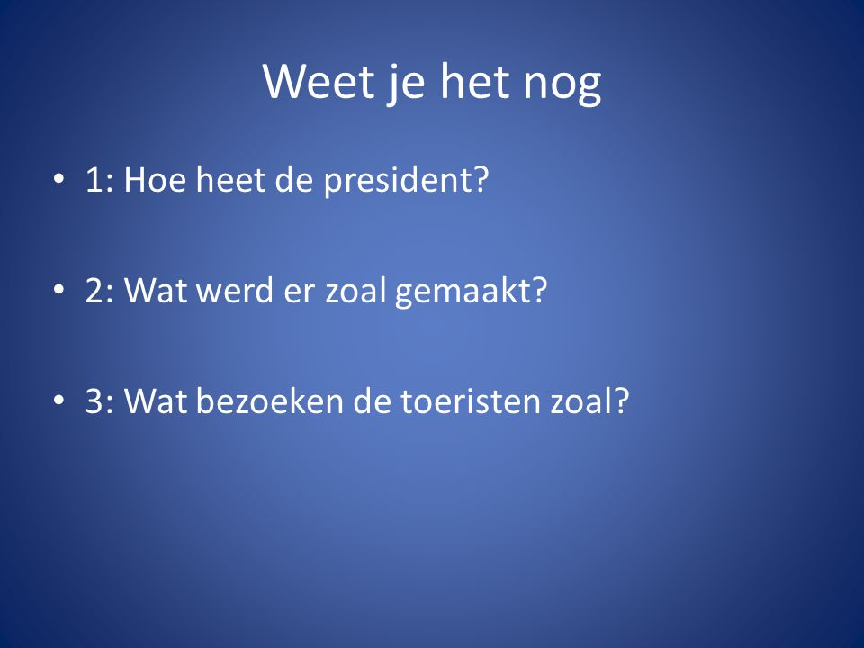 Weet je het nog 1: Hoe heet de president? 2: Wat werd er zoal gemaakt? 3: Wat bezoeken de toeristen zoal?