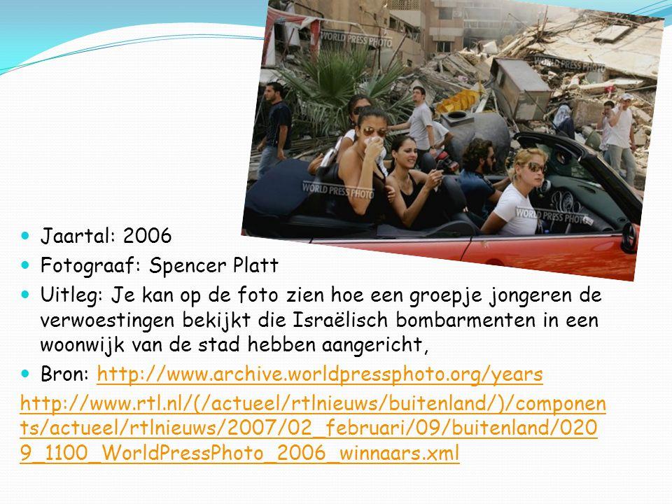 Jaartal: 2006 Fotograaf: Spencer Platt Uitleg: Je kan op de foto zien hoe een groepje jongeren de verwoestingen bekijkt die Israëlisch bombarmenten in een woonwijk van de stad hebben aangericht, Bron: http://www.archive.worldpressphoto.org/yearshttp://www.archive.worldpressphoto.org/years http://www.rtl.nl/(/actueel/rtlnieuws/buitenland/)/componen ts/actueel/rtlnieuws/2007/02_februari/09/buitenland/020 9_1100_WorldPressPhoto_2006_winnaars.xml