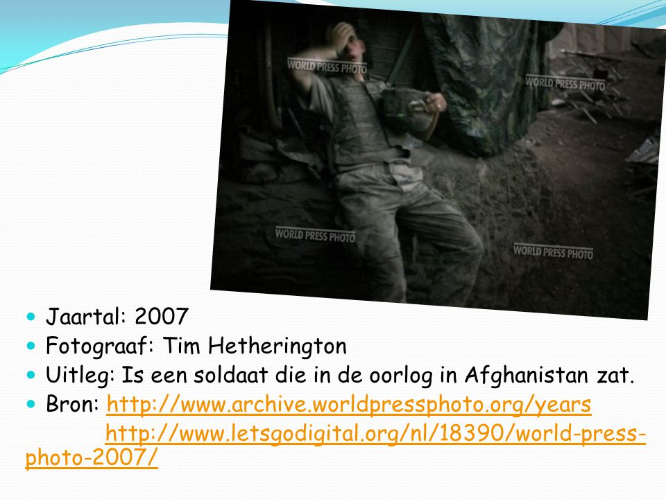 Jaartal: 2008 Fotograaf: Anthony suau Uitleg: het is een conflict of oorlogssituatie, Bron: http://www.archive.worldpressphoto.org/yearshttp://www.archive.worldpressphoto.org/years http://nos.nl/artikel/83343-world-press-photo-2008- voor-amerikaan.htmlhttp://nos.nl/artikel/83343-world-press-photo-2008- voor-amerikaan.html