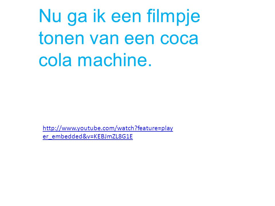http://www.youtube.com/watch?feature=play er_embedded&v=KEBJmZL8G1E Nu ga ik een filmpje tonen van een coca cola machine.