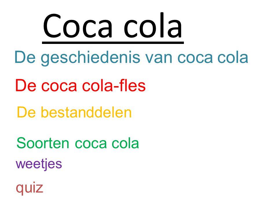 De geschiedenis van coca cola De coca cola-fles De bestanddelen Soorten coca cola Coca cola weetjes quiz