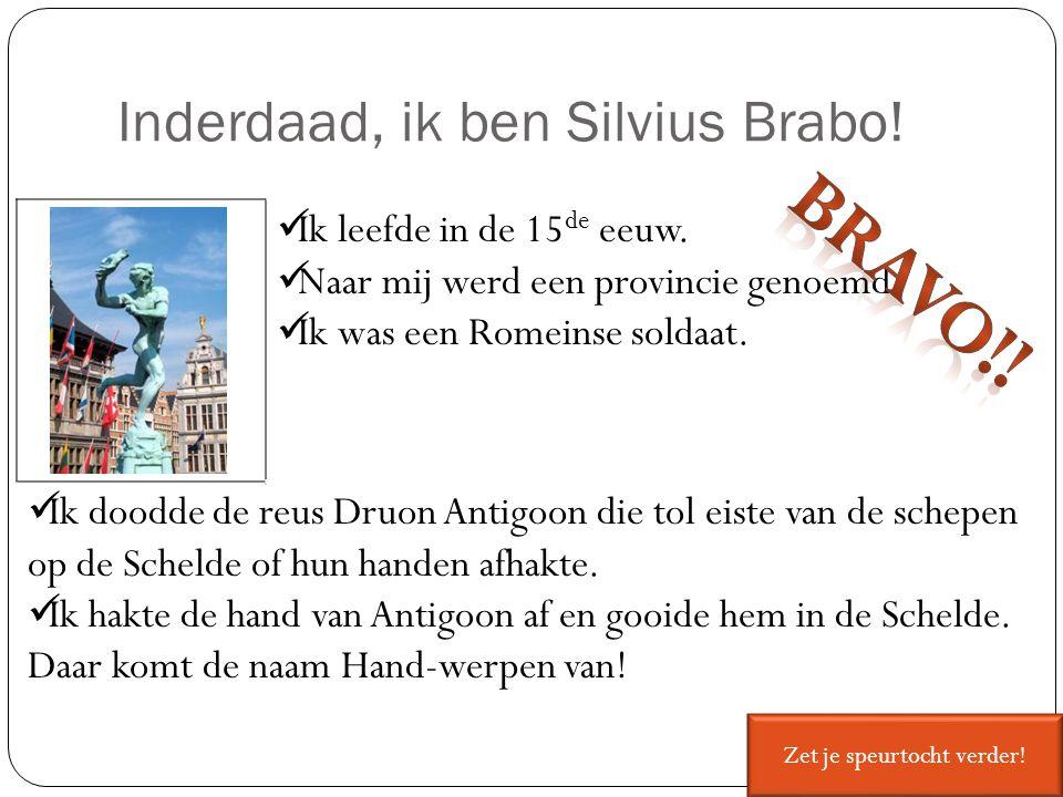 Inderdaad, ik ben Silvius Brabo! Ik leefde in de 15 de eeuw. Naar mij werd een provincie genoemd. Ik was een Romeinse soldaat. Ik doodde de reus Druon