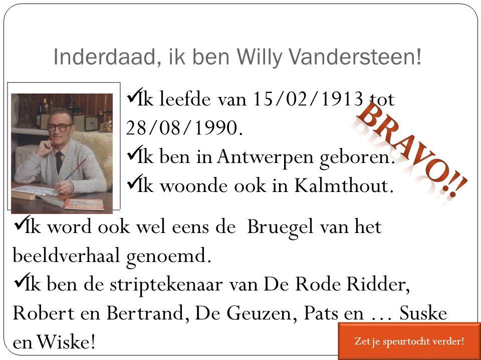 Inderdaad, ik ben Willy Vandersteen! Ik leefde van 15/02/1913 tot 28/08/1990. Ik ben in Antwerpen geboren. Ik woonde ook in Kalmthout. Ik word ook wel