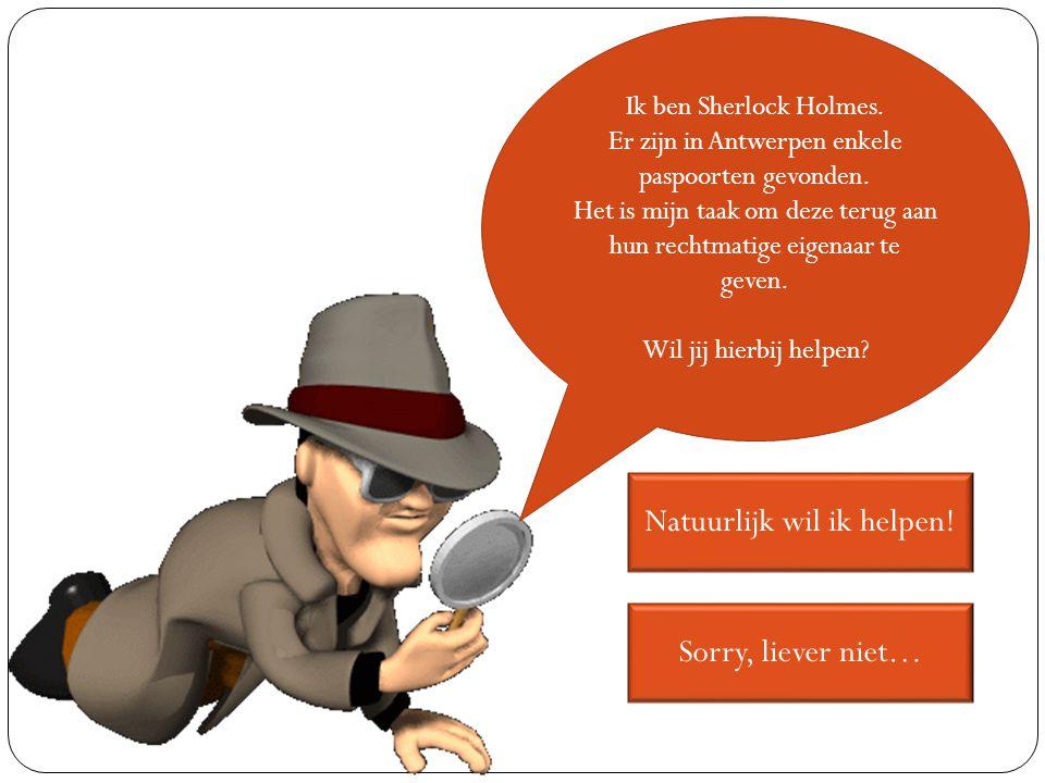 Ik ben Sherlock Holmes. Er zijn in Antwerpen enkele paspoorten gevonden. Het is mijn taak om deze terug aan hun rechtmatige eigenaar te geven. Wil jij