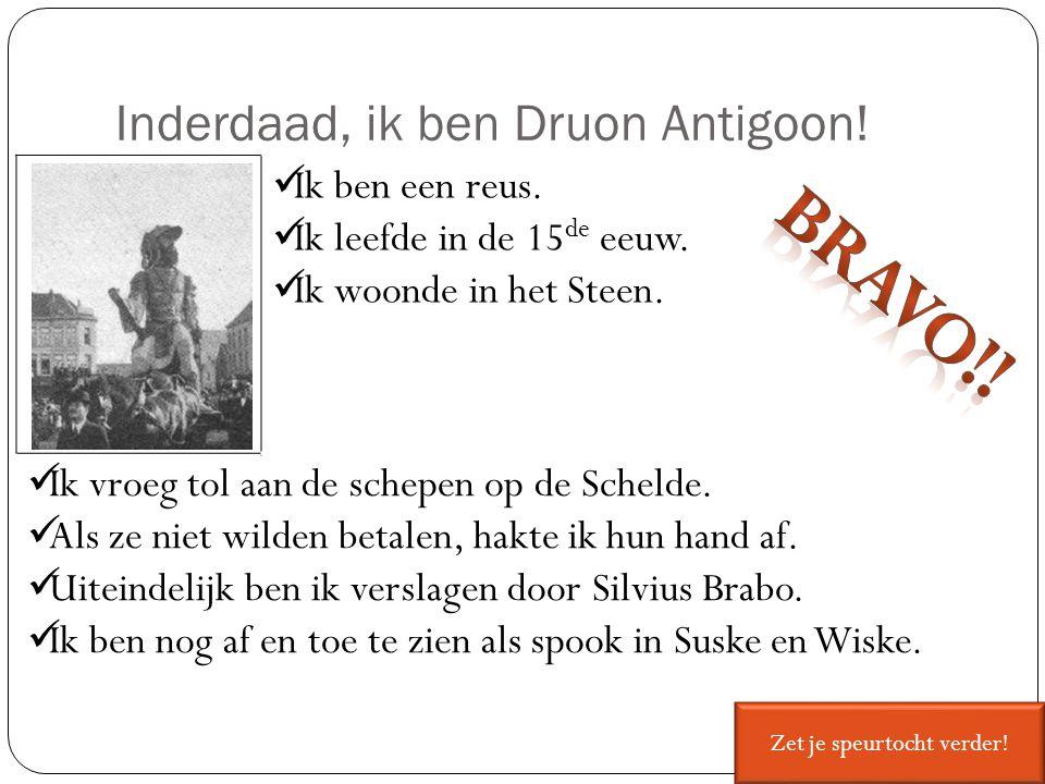 Inderdaad, ik ben Druon Antigoon! Ik ben een reus. Ik leefde in de 15 de eeuw. Ik woonde in het Steen. Ik vroeg tol aan de schepen op de Schelde. Als