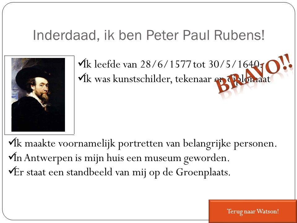Inderdaad, ik ben Peter Paul Rubens! Ik leefde van 28/6/1577 tot 30/5/1640. Ik was kunstschilder, tekenaar en diplomaat Ik maakte voornamelijk portret
