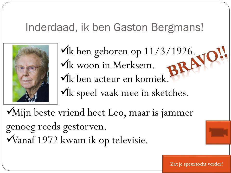 Inderdaad, ik ben Gaston Bergmans! Ik ben geboren op 11/3/1926. Ik woon in Merksem. Ik ben acteur en komiek. Ik speel vaak mee in sketches. Mijn beste