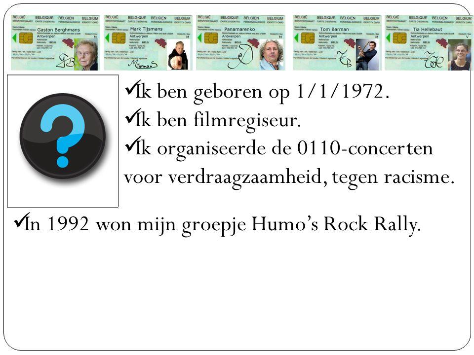 Ik ben geboren op 1/1/1972. Ik ben filmregiseur. Ik organiseerde de 0110-concerten voor verdraagzaamheid, tegen racisme. In 1992 won mijn groepje Humo