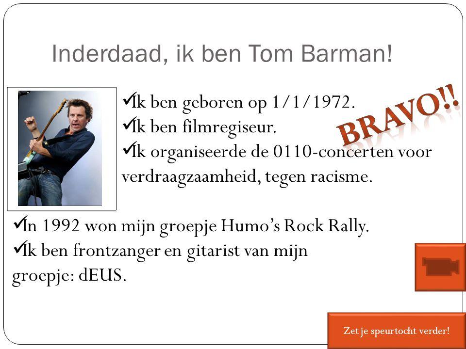 Inderdaad, ik ben Tom Barman! Ik ben geboren op 1/1/1972. Ik ben filmregiseur. Ik organiseerde de 0110-concerten voor verdraagzaamheid, tegen racisme.