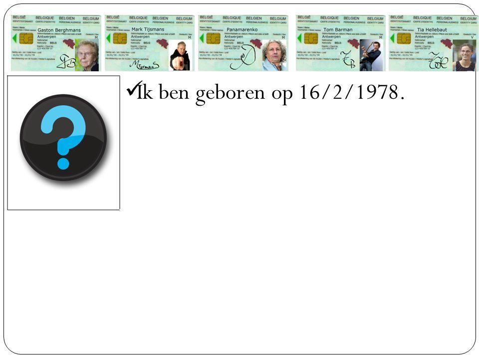 Ik ben geboren op 16/2/1978.