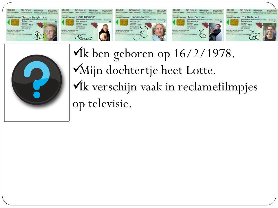 Ik ben geboren op 16/2/1978. Mijn dochtertje heet Lotte. Ik verschijn vaak in reclamefilmpjes op televisie.