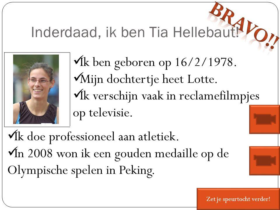 Inderdaad, ik ben Tia Hellebaut! Ik ben geboren op 16/2/1978. Mijn dochtertje heet Lotte. Ik verschijn vaak in reclamefilmpjes op televisie. Ik doe pr