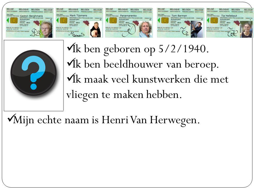 Ik ben geboren op 5/2/1940. Ik ben beeldhouwer van beroep. Ik maak veel kunstwerken die met vliegen te maken hebben. Mijn echte naam is Henri Van Herw