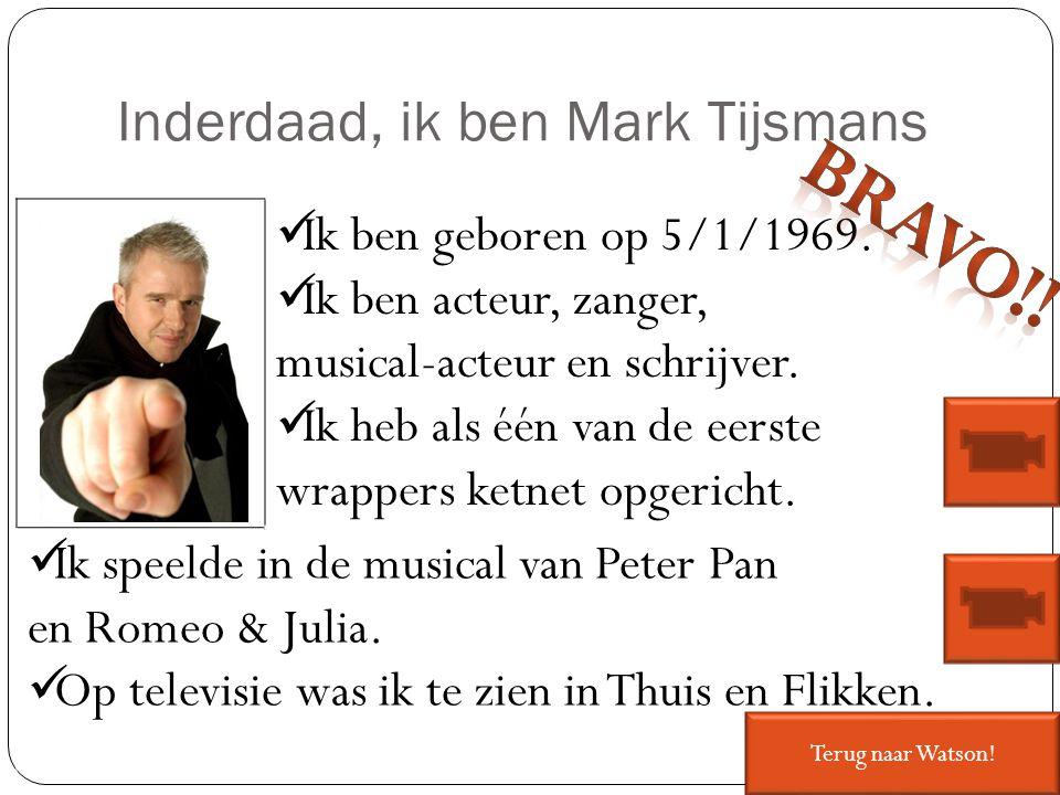Inderdaad, ik ben Mark Tijsmans Ik ben geboren op 5/1/1969. Ik ben acteur, zanger, musical-acteur en schrijver. Ik heb als één van de eerste wrappers