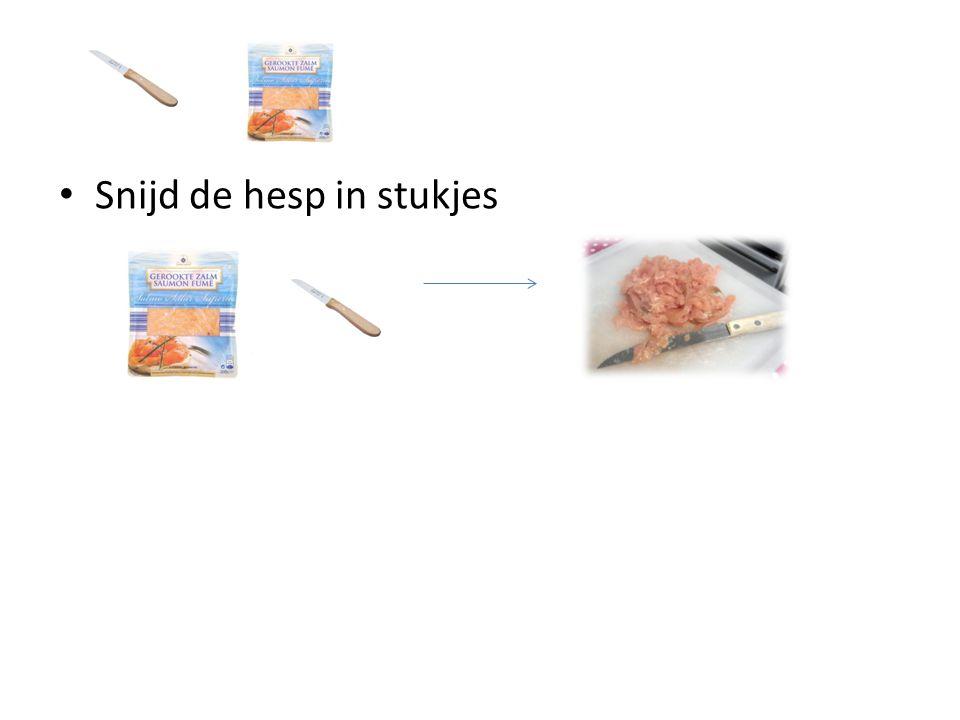Snijd de hesp in stukjes