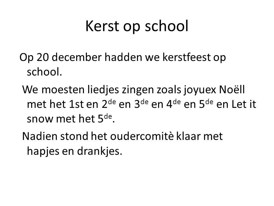Kerst op school Op 20 december hadden we kerstfeest op school. We moesten liedjes zingen zoals joyuex Noëll met het 1st en 2 de en 3 de en 4 de en 5 d
