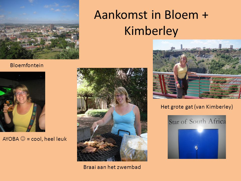 Aankomst in Bloem + Kimberley Het grote gat (van Kimberley) Bloemfontein AYOBA = cool, heel leuk Braai aan het zwembad