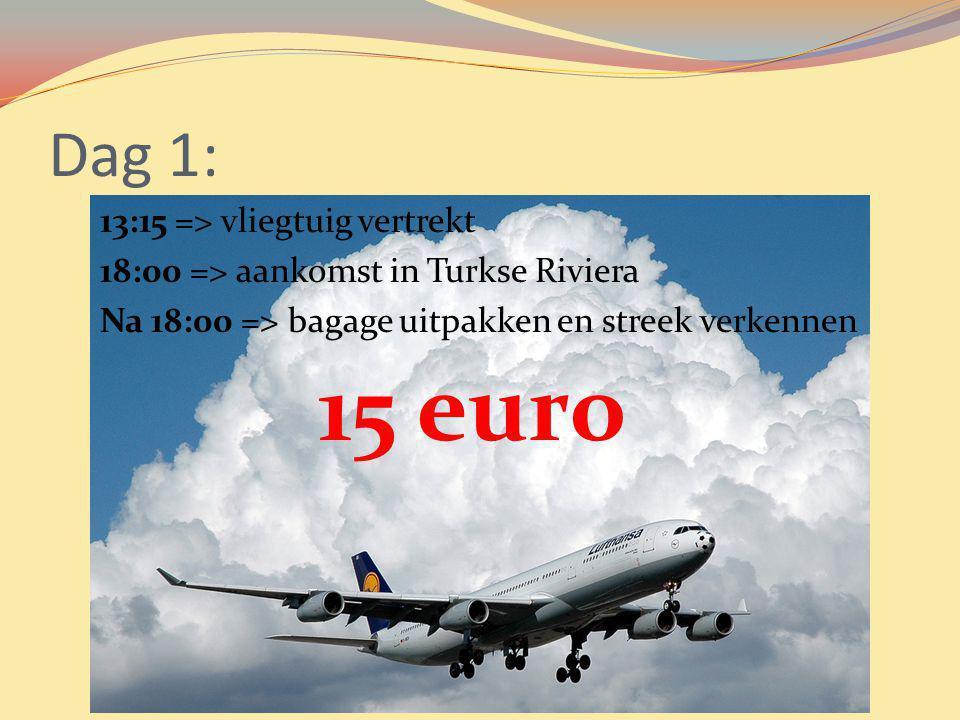 Dag 1: 13:15 => vliegtuig vertrekt 18:00 => aankomst in Turkse Riviera Na 18:00 => bagage uitpakken en streek verkennen 15 euro