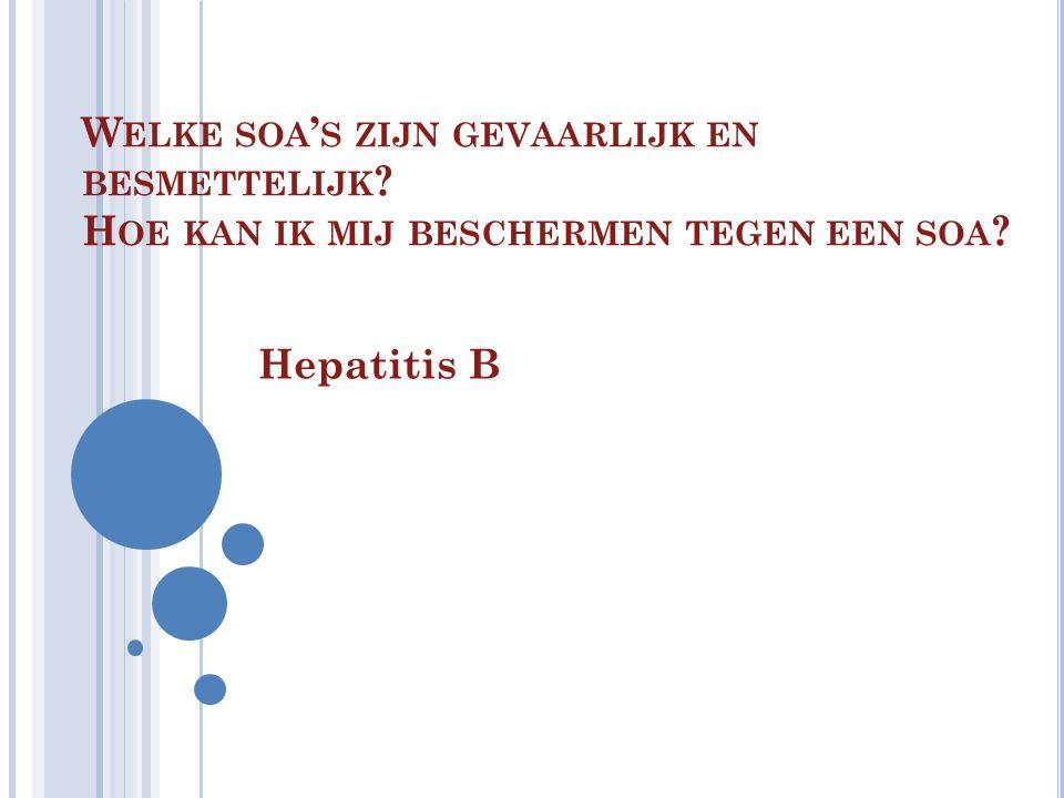 W ELKE SOA ' S ZIJN GEVAARLIJK EN BESMETTELIJK ? H OE KAN IK MIJ BESCHERMEN TEGEN EEN SOA ? Hepatitis B