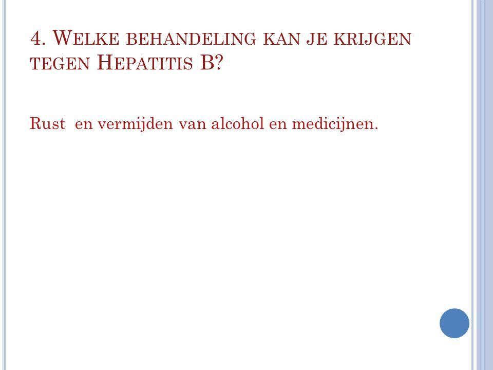 4. W ELKE BEHANDELING KAN JE KRIJGEN TEGEN H EPATITIS B? Rust en vermijden van alcohol en medicijnen.