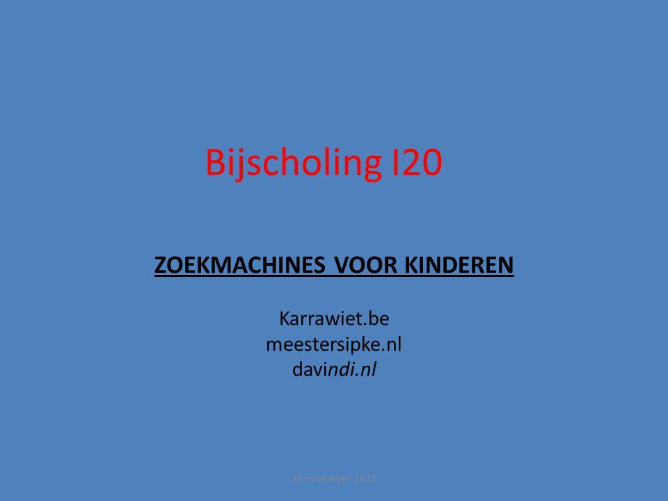 Bijscholing I20 ZOEKMACHINES VOOR KINDEREN Karrawiet.be meestersipke.nl davindi.nl 20 november 2012