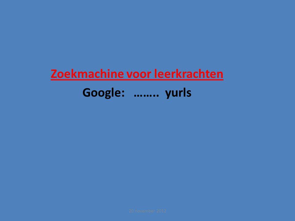 Zoekmachine voor leerkrachten Google: …….. yurls 20 november 2012