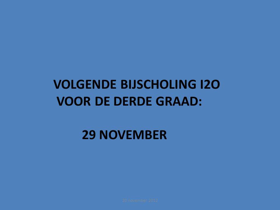 VOLGENDE BIJSCHOLING I2O VOOR DE DERDE GRAAD: 29 NOVEMBER 20 november 2012