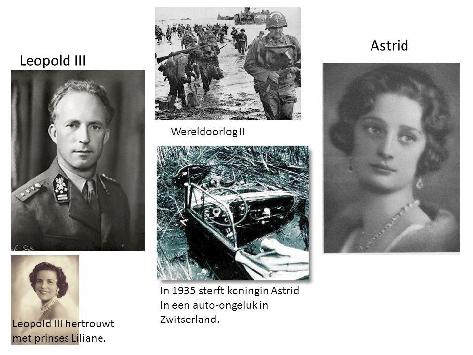 Leopold III Astrid Wereldoorlog II In 1935 sterft koningin Astrid In een auto-ongeluk in Zwitserland. Leopold III hertrouwt met prinses Liliane.