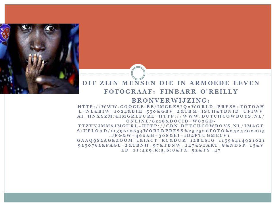 DIT ZIJN MENSEN DIE IN ARMOEDE LEVEN FOTOGRAAF: FINBARR O REILLY BRONVERWIJZING: HTTP://WWW.GOOGLE.BE/IMGRES Q=WORLD+PRESS+FOTO&H L=NL&BIW=1024&BIH=550&GBV=2&TBM=ISCH&TBNID=UFIWV AI_HNXYZM:&IMGREFURL=HTTP://WWW.DUTCHCOWBOYS.NL/ ONLINE/6218&DOCID=W82GD- TTZVNJMM&IMGURL=HTTP://CDN.DUTCHCOWBOYS.NL/IMAGE S/UPLOAD/1139610654WORLDPRESS%252520FOTO%2525202005.JPG&W=460&H=308&EI=1D2PTUGMECV1- GAAQ9S2AG&ZOOM=1&IACT=RC&DUR=128&SIG=11596414921021 9250762&PAGE=2&TBNH=97&TBNW=147&START=8&NDSP=15&V ED=1T:429,R:5,S:8&TX=92&TY=47