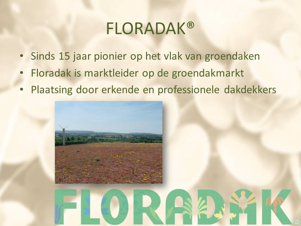 FLORADAK® Sinds 15 jaar pionier op het vlak van groendaken Floradak is marktleider op de groendakmarkt Plaatsing door erkende en professionele dakdekkers