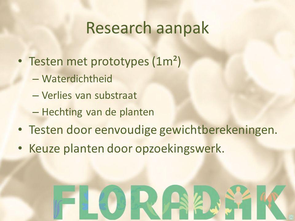 Research aanpak Testen met prototypes (1m²) – Waterdichtheid – Verlies van substraat – Hechting van de planten Testen door eenvoudige gewichtberekeningen.