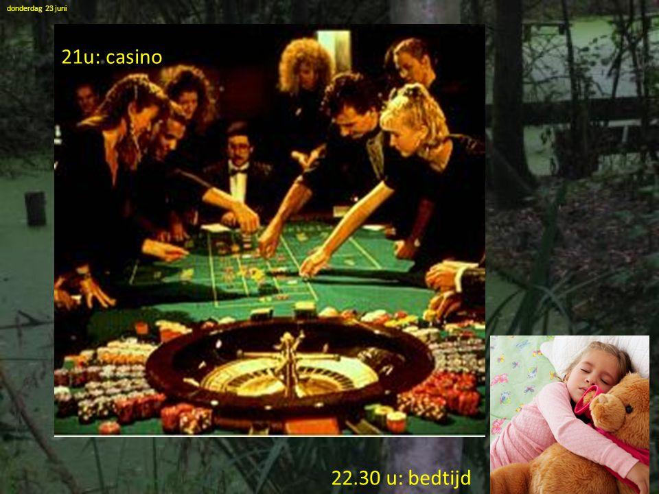 21u: casino donderdag 23 juni 22.30 u: bedtijd