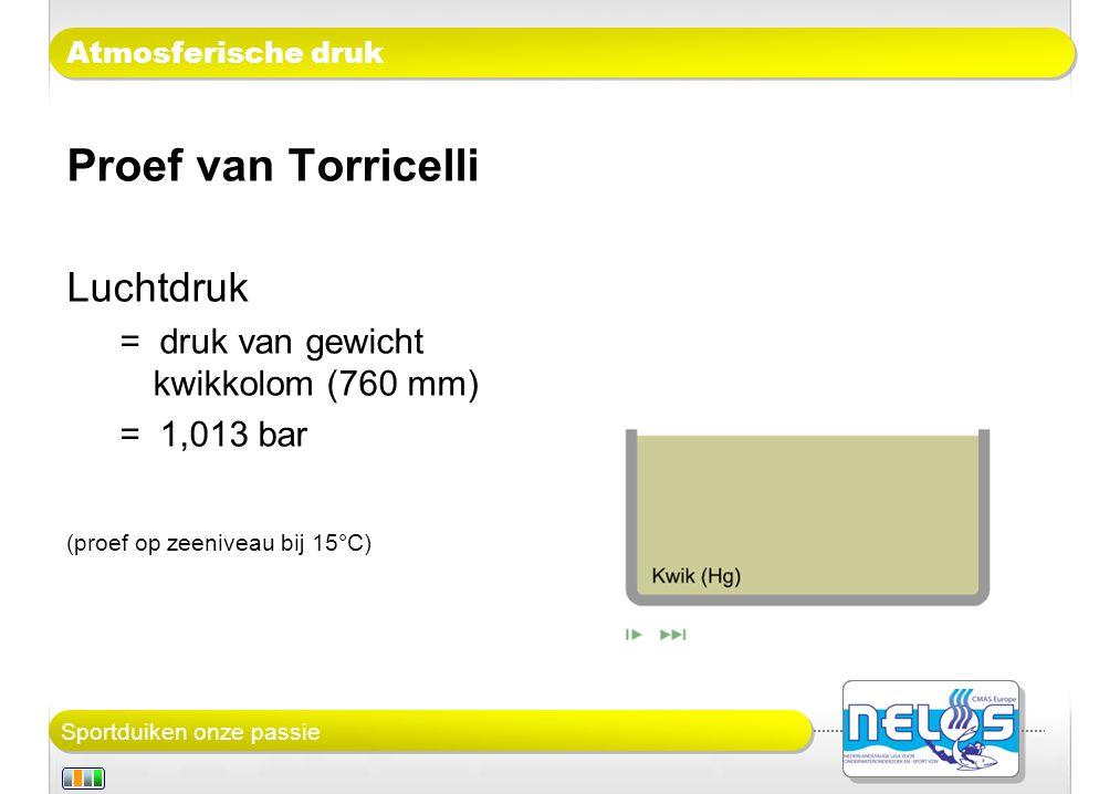 Sportduiken onze passie Atmosferische druk Proef van Torricelli Luchtdruk = druk van gewicht kwikkolom (76 cm) = (hoogte kolom) x (dichtheid kwik) x (valversnelling aarde) = 0,76m x 13.546 kg/m 3 x 9,81 m/sec 2 ≈ 101.000 Pa Hoe hoog zou de kolom zoet water moeten zijn .
