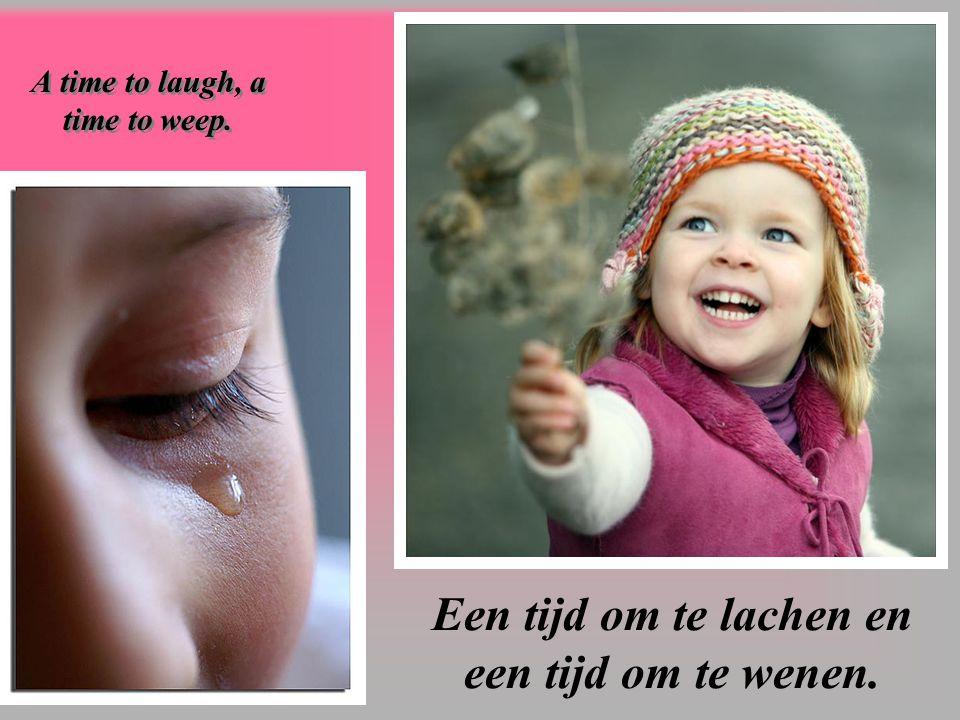 Een tijd om te lachen en een tijd om te wenen. A time to laugh, a time to weep.