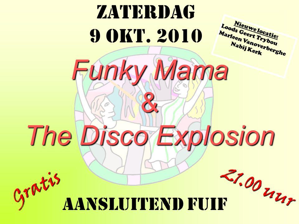Zaterdag 9 okt. 2010 Zaterdag 9 okt. 2010 Zaterdag 9 okt. 2010 Funky Mama & The Disco Explosion Gratis 21.00 uur Aansluitend FUIF Nieuwe locatie: Lood