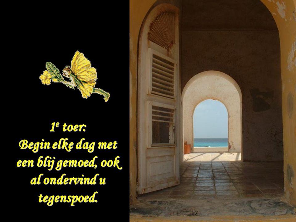 . 1 e toer: Begin elke dag met een blij gemoed, ook al ondervind u tegenspoed.