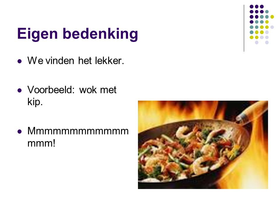 Eigen bedenking We vinden het lekker. Voorbeeld: wok met kip. Mmmmmmmmmmmm mmm!